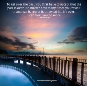 To get over the past, you first have to accept that the past is over. No matter how many times you revisit it, analyse it, regret it or swear/curse it ... it's OVER. It can hurt you no more.